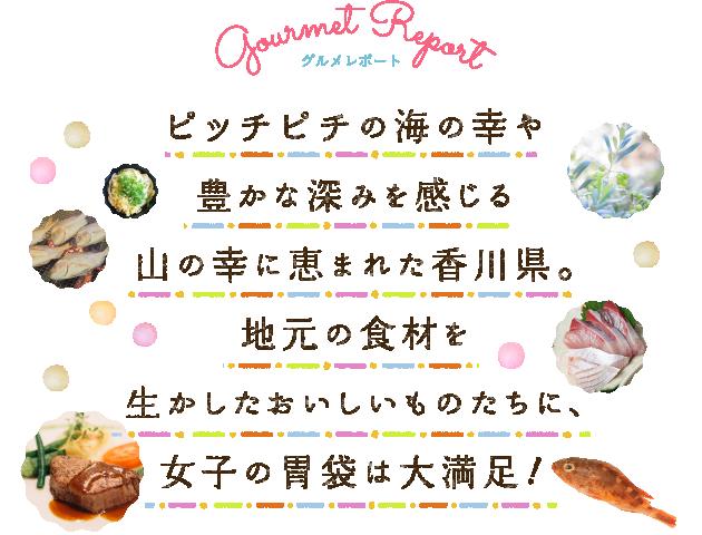 ピッチピチの海の幸や豊かな深みを感じる山の幸に恵まれた香川県。地元の食材を生かしたおいしいものたちに、女子の胃袋は大満足!