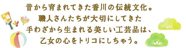 昔から育まれてきた香川の伝統文化。職人さんたちが大切にしてきた手わざから生まれる美しい工芸品は、乙女の心をトリコにしちゃう。