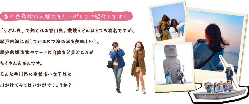 高松市の魅力をたっぷりとご紹介します! 「うどん県」で知られる香川県、讃岐うどんはとても有名ですが、瀬戸内海に面しているので海の幸も美味しいし、歴史的建造物やアートに自然など見どころがたくさんあるんです。そんな香川県の高松市へ女子旅に出かけてみてはいかがでしょうか?