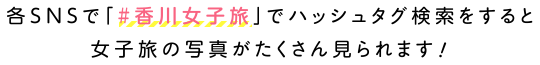 各SNSで「#香川女子旅」でハッシュタグ検索をすると女子旅の写真がたくさん見られます!